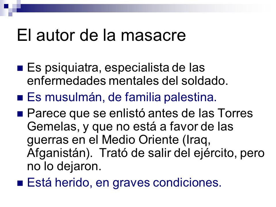 El autor de la masacre Es psiquiatra, especialista de las enfermedades mentales del soldado. Es musulmán, de familia palestina. Parece que se enlistó