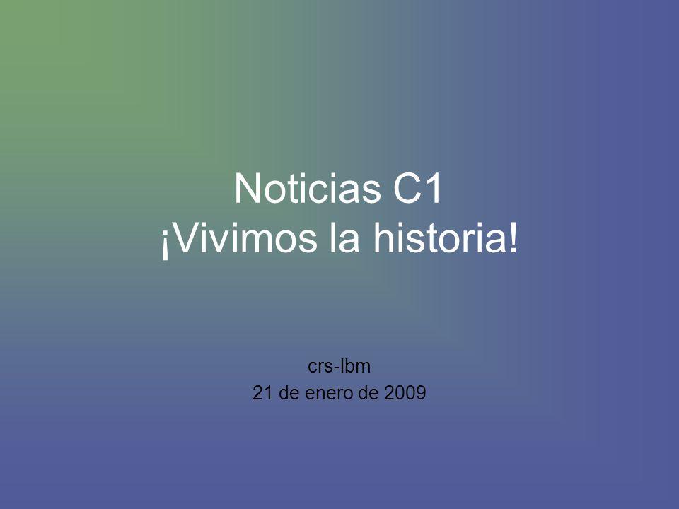 Noticias C1 ¡Vivimos la historia! crs-lbm 21 de enero de 2009