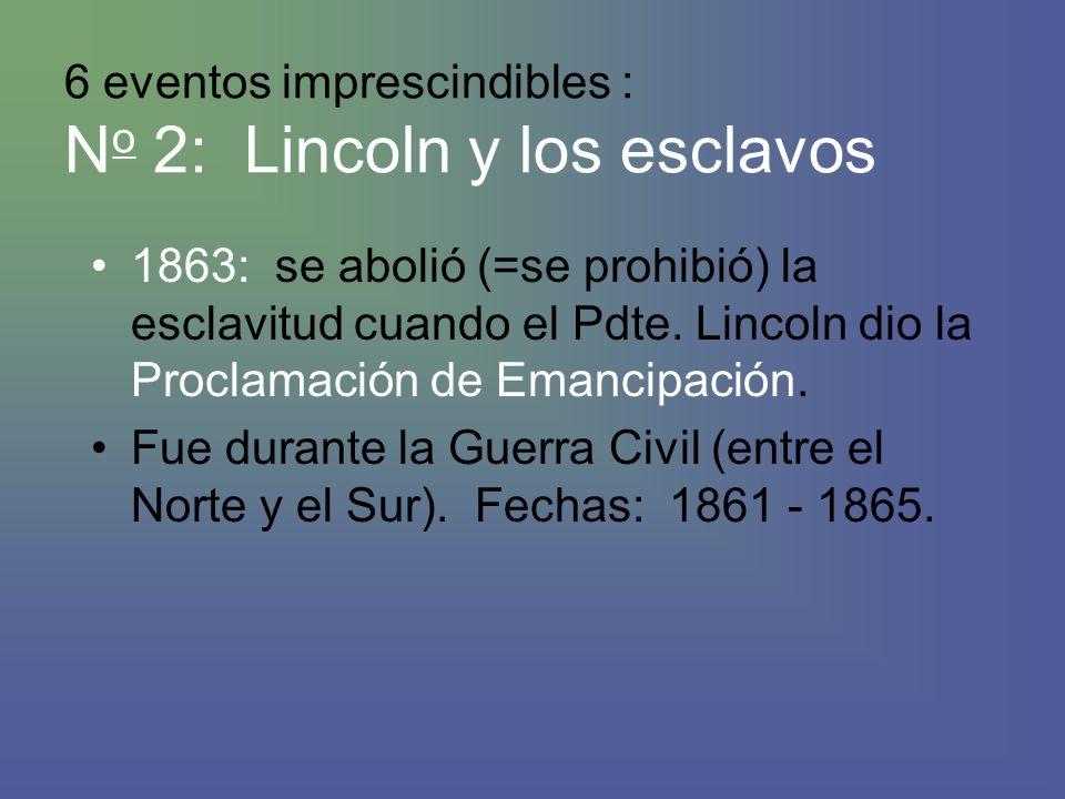 6 eventos imprescindibles : N o 2: Lincoln y los esclavos 1863: se abolió (=se prohibió) la esclavitud cuando el Pdte.