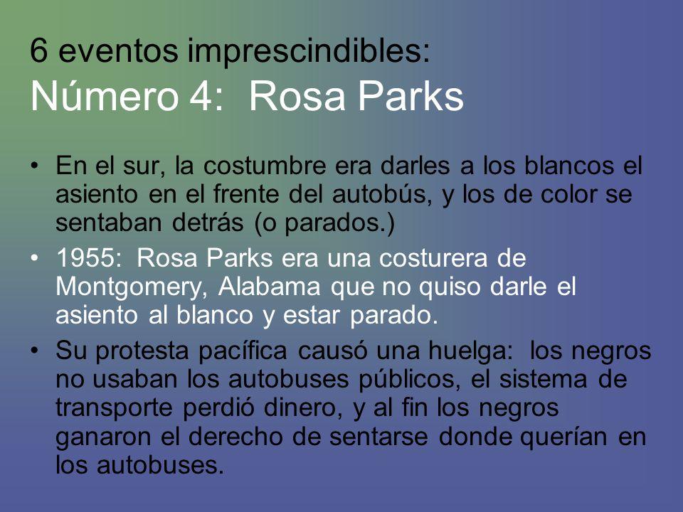 6 eventos imprescindibles: Número 4: Rosa Parks En el sur, la costumbre era darles a los blancos el asiento en el frente del autobús, y los de color se sentaban detrás (o parados.) 1955: Rosa Parks era una costurera de Montgomery, Alabama que no quiso darle el asiento al blanco y estar parado.