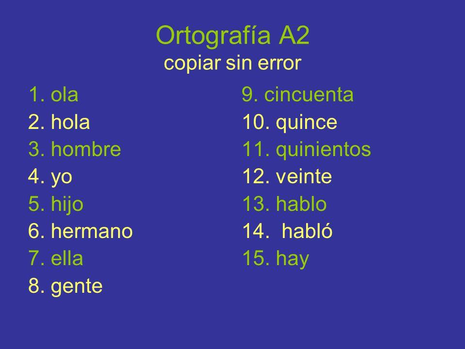 Ortografía A2 copiar sin error 1. ola 2. hola 3. hombre 4. yo 5. hijo 6. hermano 7. ella 8. gente 9. cincuenta 10. quince 11. quinientos 12. veinte 13