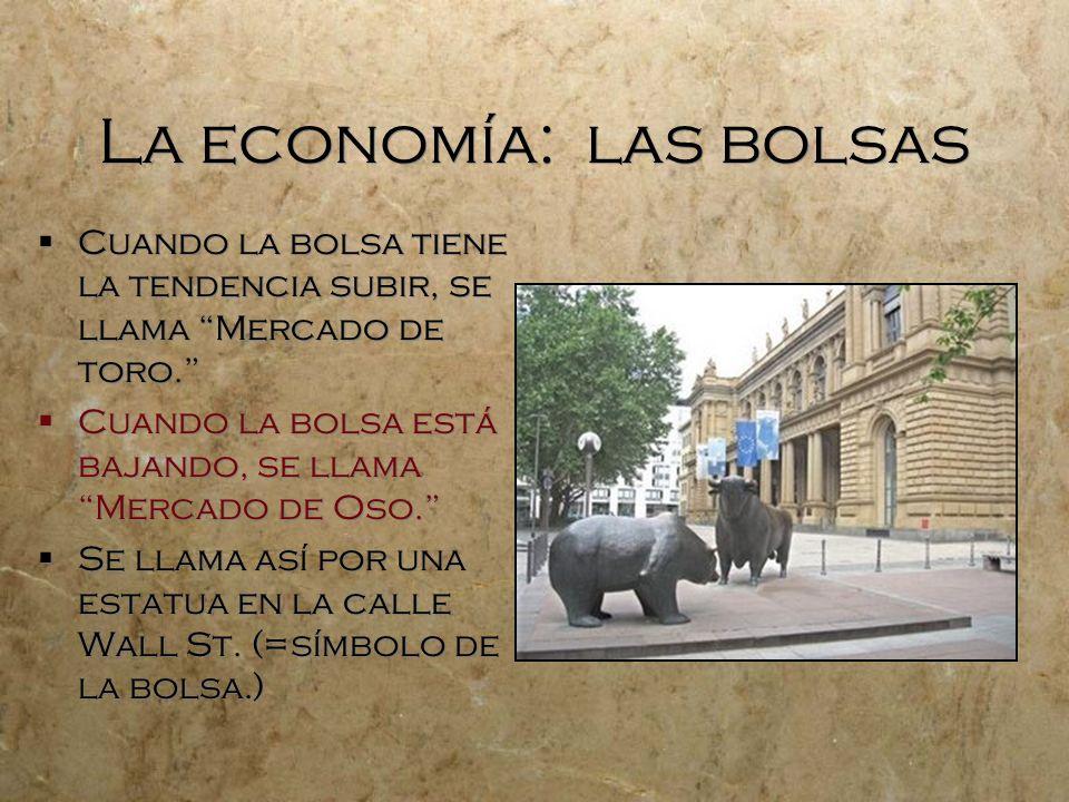 La economía: las bolsas Cuando la bolsa tiene la tendencia subir, se llama Mercado de toro. Cuando la bolsa está bajando, se llama Mercado de Oso. Se