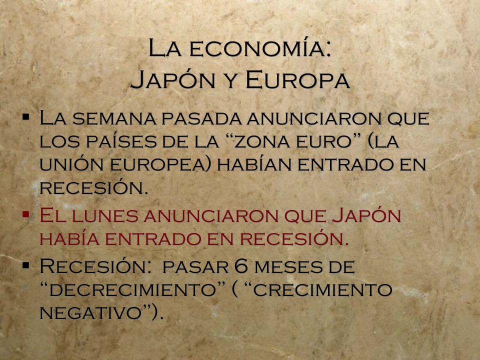 La economía: Japón y Europa La semana pasada anunciaron que los países de la zona euro (la unión europea) habían entrado en recesión.