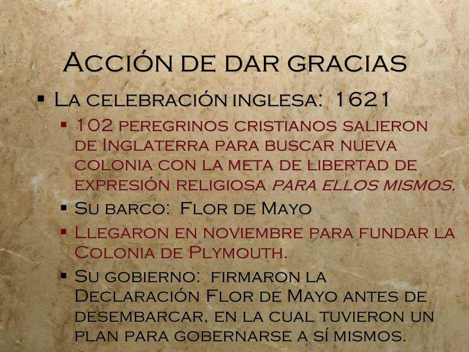 Acción de dar gracias La celebración inglesa: 1621 102 peregrinos cristianos salieron de Inglaterra para buscar nueva colonia con la meta de libertad