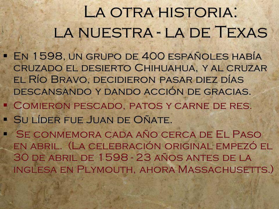 La otra historia: la nuestra - la de Texas En 1598, un grupo de 400 españoles había cruzado el desierto Chihuahua, y al cruzar el Río Bravo, decidieron pasar diez días descansando y dando acción de gracias.