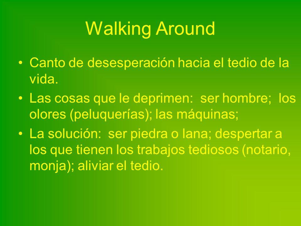 Walking Around Canto de desesperación hacia el tedio de la vida. Las cosas que le deprimen: ser hombre; los olores (peluquerías); las máquinas; La sol