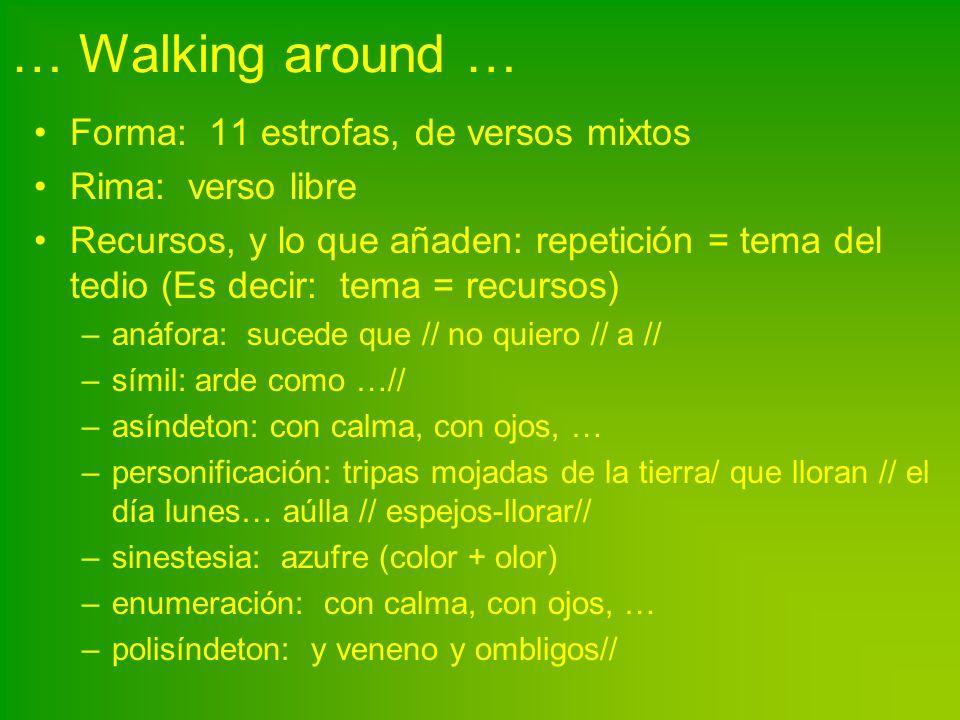 … Walking around … Forma: 11 estrofas, de versos mixtos Rima: verso libre Recursos, y lo que añaden: repetición = tema del tedio (Es decir: tema = rec