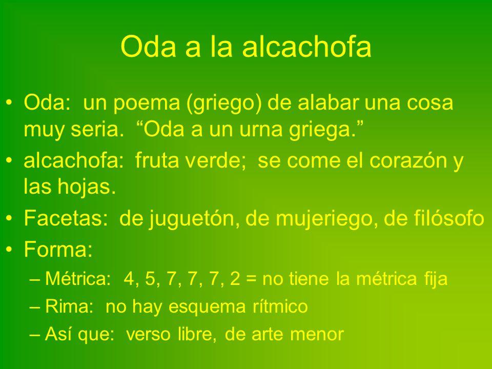 Oda a la alcachofa Oda: un poema (griego) de alabar una cosa muy seria. Oda a un urna griega. alcachofa: fruta verde; se come el corazón y las hojas.