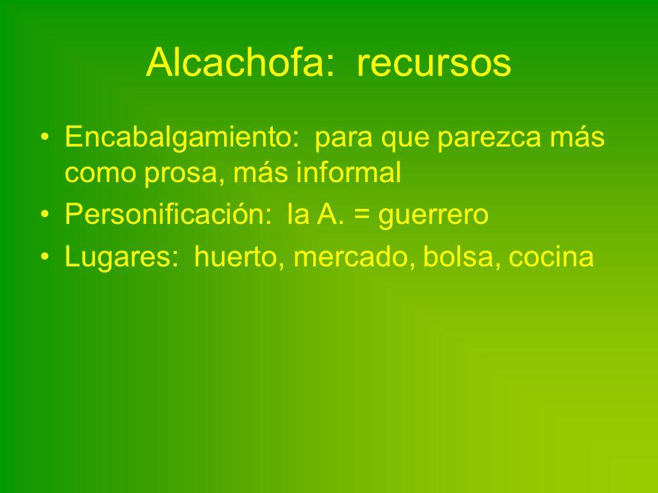 Alcachofa: recursos Encabalgamiento: para que parezca más como prosa, más informal Personificación: la A. = guerrero Lugares: huerto, mercado, bolsa,