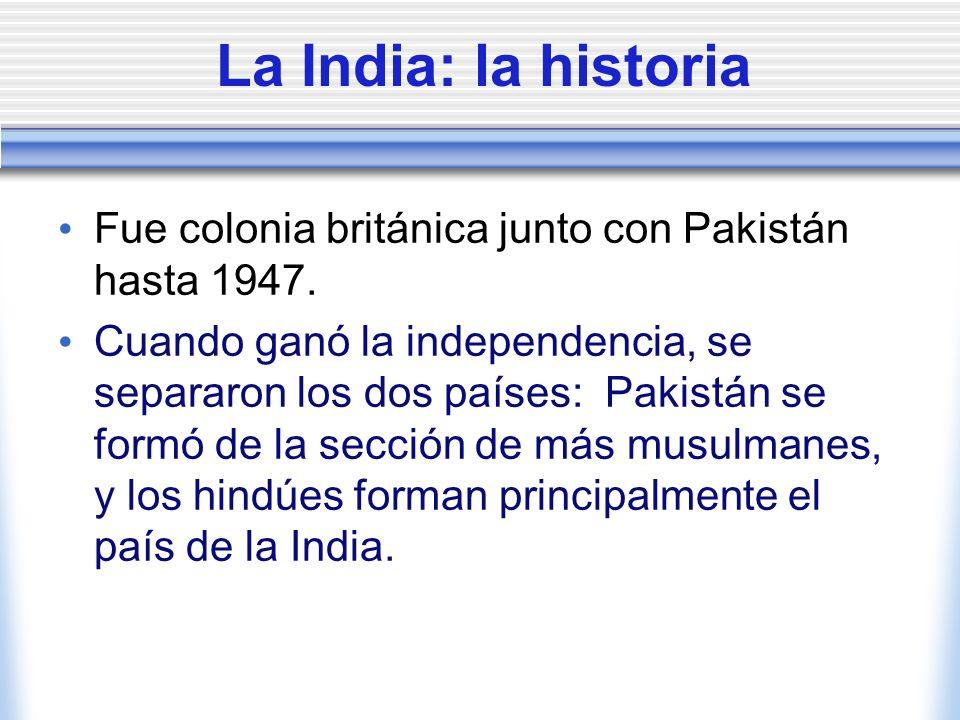 La India: la historia Fue colonia británica junto con Pakistán hasta 1947. Cuando ganó la independencia, se separaron los dos países: Pakistán se form