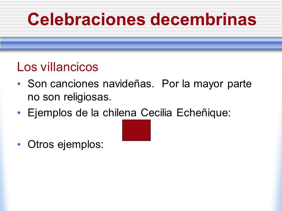 Celebraciones decembrinas Los villancicos Son canciones navideñas. Por la mayor parte no son religiosas. Ejemplos de la chilena Cecilia Echeñique: Otr
