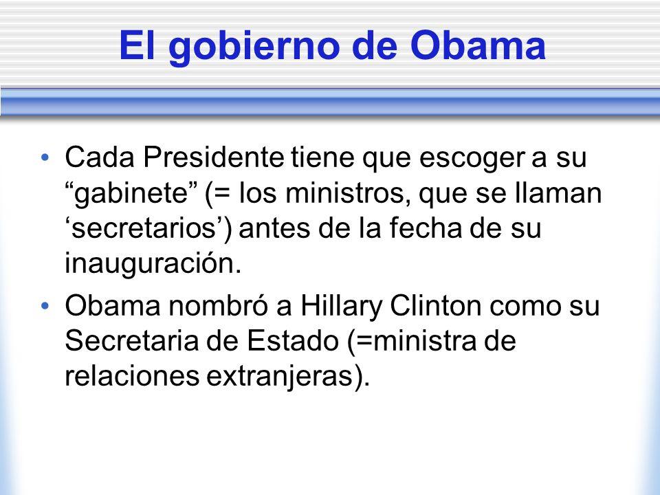 El gobierno de Obama Cada Presidente tiene que escoger a su gabinete (= los ministros, que se llaman secretarios) antes de la fecha de su inauguración