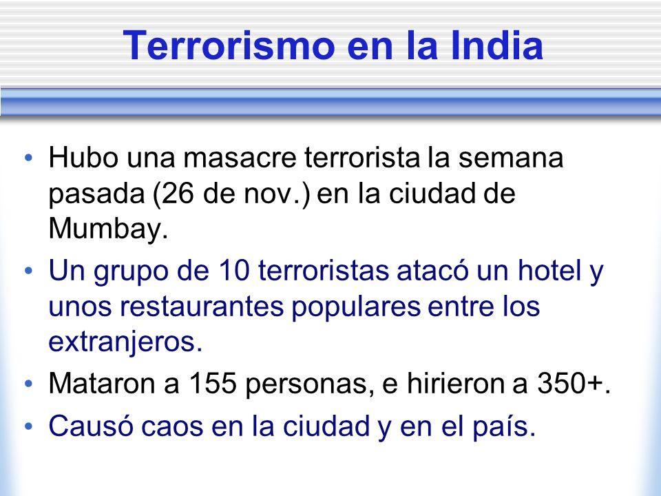 Terrorismo en la India Hubo una masacre terrorista la semana pasada (26 de nov.) en la ciudad de Mumbay. Un grupo de 10 terroristas atacó un hotel y u
