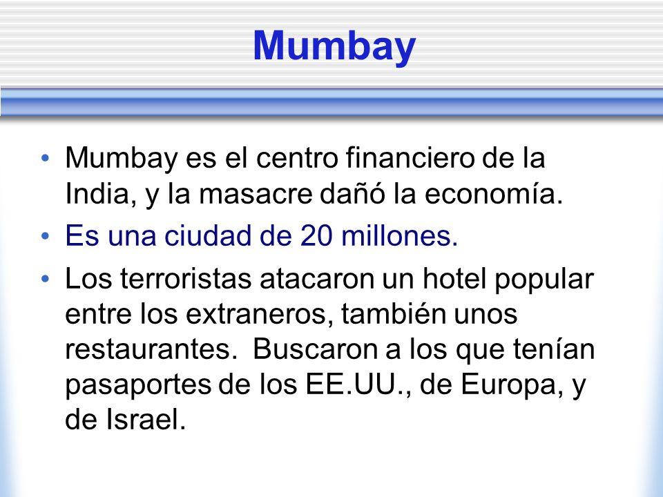 Mumbay Mumbay es el centro financiero de la India, y la masacre dañó la economía. Es una ciudad de 20 millones. Los terroristas atacaron un hotel popu