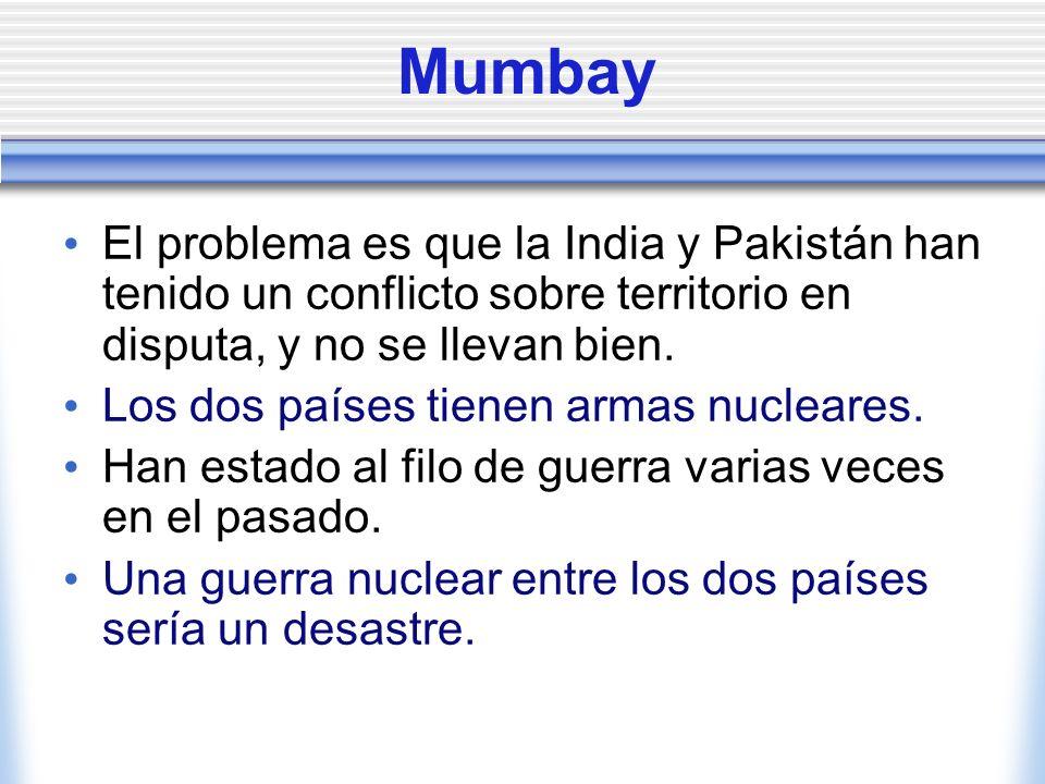 Mumbay El problema es que la India y Pakistán han tenido un conflicto sobre territorio en disputa, y no se llevan bien. Los dos países tienen armas nu