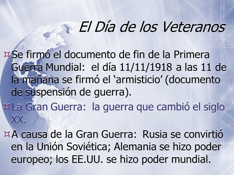 El Día de los Veteranos Se firmó el documento de fin de la Primera Guerra Mundial: el día 11/11/1918 a las 11 de la mañana se firmó el armisticio (documento de suspensión de guerra).
