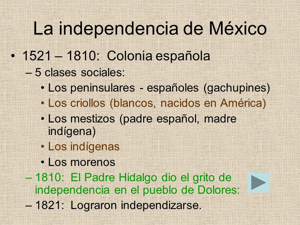 La independencia de México 1521 – 1810: Colonia española –5 clases sociales: Los peninsulares - españoles (gachupines) Los criollos (blancos, nacidos
