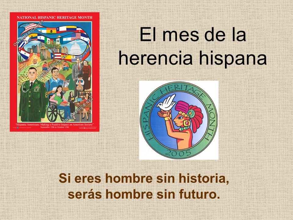 El mes de la herencia hispana Si eres hombre sin historia, serás hombre sin futuro.