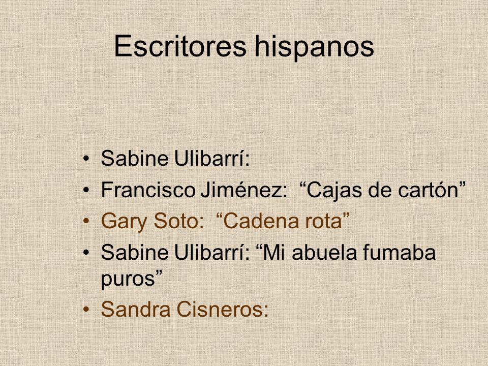 Escritores hispanos Sabine Ulibarrí: Francisco Jiménez: Cajas de cartón Gary Soto: Cadena rota Sabine Ulibarrí: Mi abuela fumaba puros Sandra Cisneros