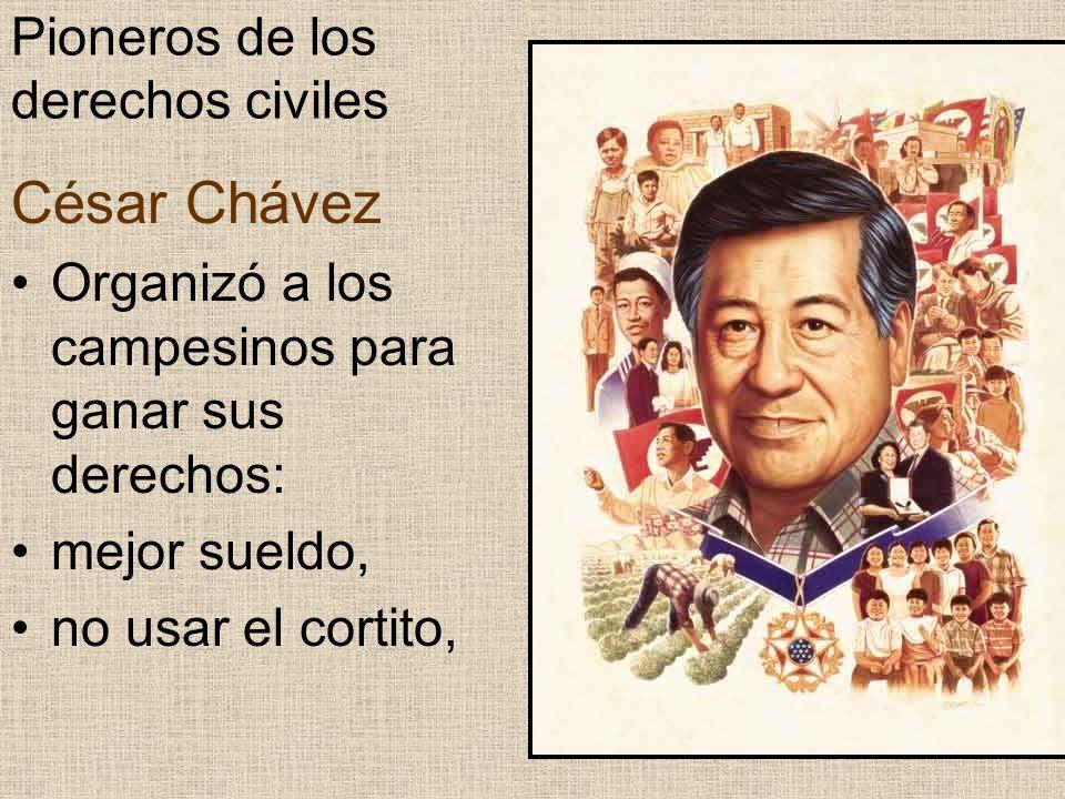 Pioneros de los derechos civiles César Chávez Organizó a los campesinos para ganar sus derechos: mejor sueldo, no usar el cortito,
