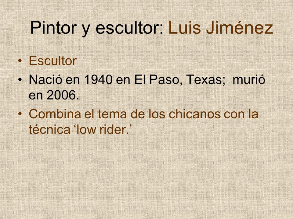 Pintor y escultor: Luis Jiménez Escultor Nació en 1940 en El Paso, Texas; murió en 2006. Combina el tema de los chicanos con la técnica low rider.