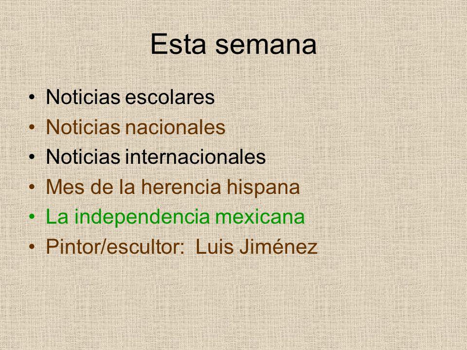 Esta semana Noticias escolares Noticias nacionales Noticias internacionales Mes de la herencia hispana La independencia mexicana Pintor/escultor: Luis