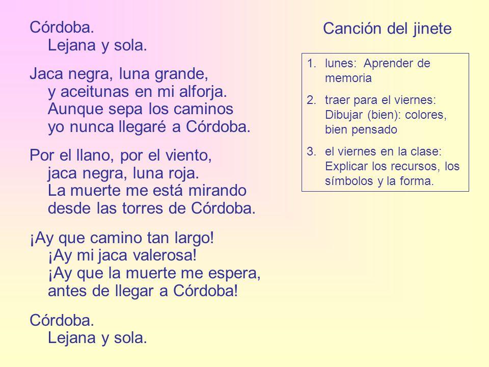 Canción del jinete Córdoba. Lejana y sola. Jaca negra, luna grande, y aceitunas en mi alforja. Aunque sepa los caminos yo nunca llegaré a Córdoba. Por