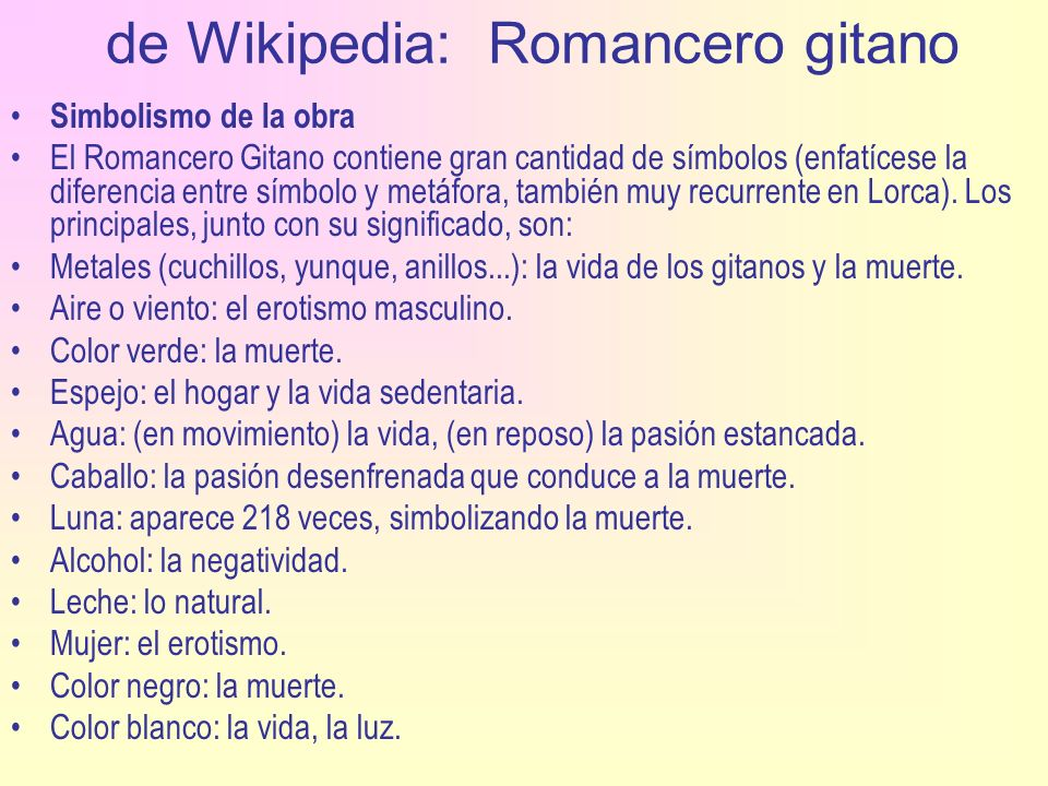de Wikipedia: Romancero gitano Simbolismo de la obra El Romancero Gitano contiene gran cantidad de símbolos (enfatícese la diferencia entre símbolo y