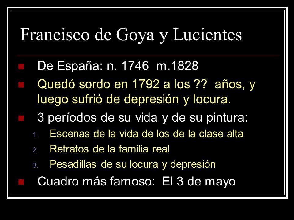 Francisco de Goya y Lucientes De España: n. 1746 m.1828 Quedó sordo en 1792 a los ?? años, y luego sufrió de depresión y locura. 3 períodos de su vida