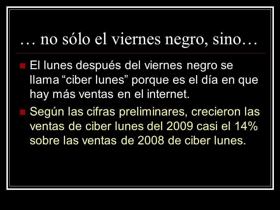 … no sólo el viernes negro, sino… El lunes después del viernes negro se llama ciber lunes porque es el día en que hay más ventas en el internet. Según