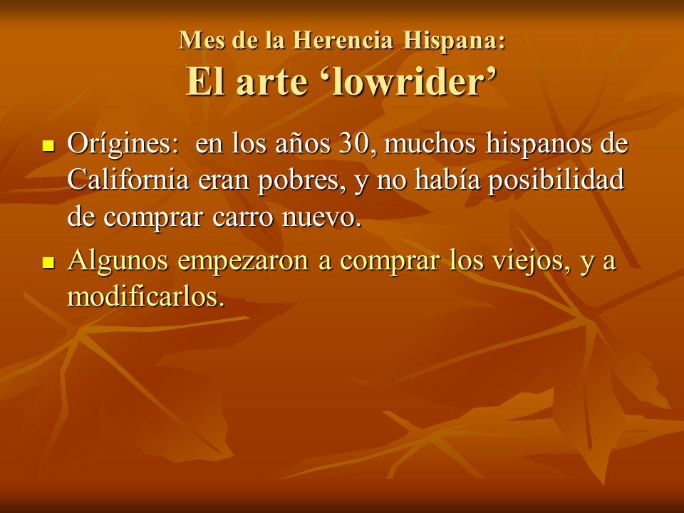 Mes de la Herencia Hispana: El arte lowrider Orígines: en los años 30, muchos hispanos de California eran pobres, y no había posibilidad de comprar carro nuevo.