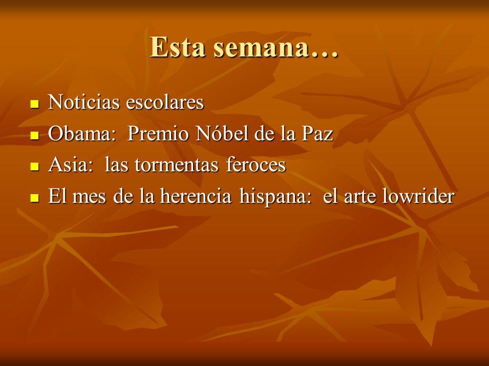 Esta semana… Noticias escolares Noticias escolares Obama: Premio Nóbel de la Paz Obama: Premio Nóbel de la Paz Asia: las tormentas feroces Asia: las tormentas feroces El mes de la herencia hispana: el arte lowrider El mes de la herencia hispana: el arte lowrider