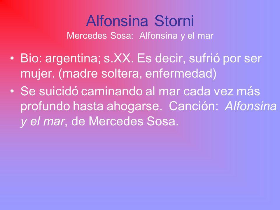 Alfonsina Storni Mercedes Sosa: Alfonsina y el mar Bio: argentina; s.XX. Es decir, sufrió por ser mujer. (madre soltera, enfermedad) Se suicidó camina