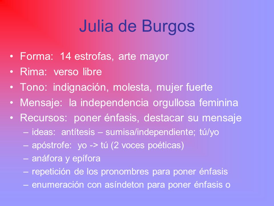 Julia de Burgos Forma: 14 estrofas, arte mayor Rima: verso libre Tono: indignación, molesta, mujer fuerte Mensaje: la independencia orgullosa feminina