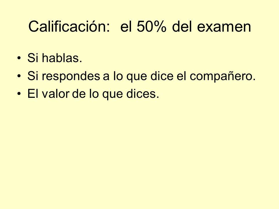 Calificación: el 50% del examen Si hablas. Si respondes a lo que dice el compañero. El valor de lo que dices.
