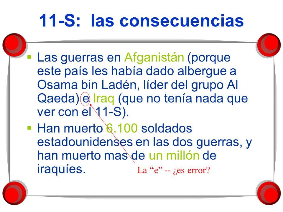 11-S: las consecuencias Las guerras en Afganistán (porque este país les había dado albergue a Osama bin Ladén, líder del grupo Al Qaeda) e Iraq (que n