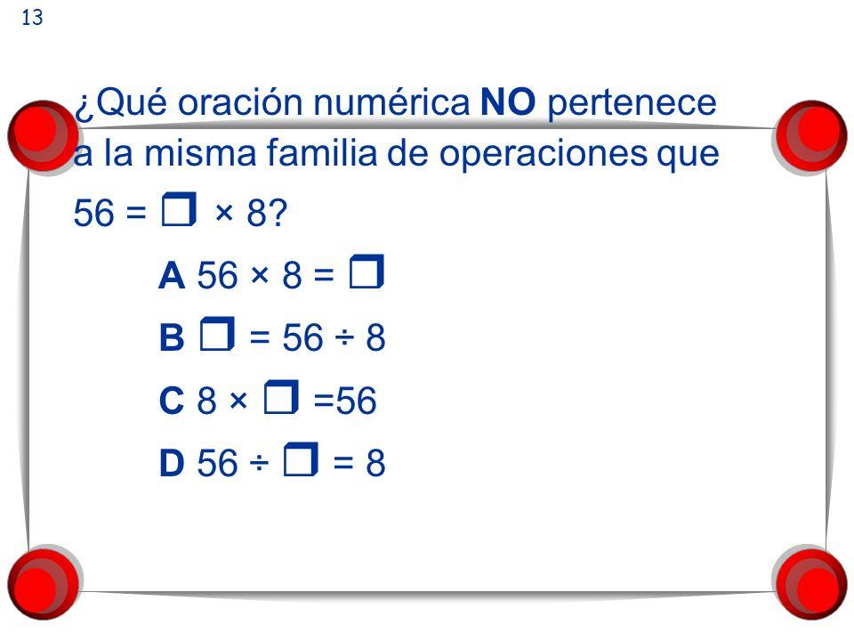 ¿Qué oración numérica NO pertenece a la misma familia de operaciones que 56 = × 8? A 56 × 8 = B = 56 ÷ 8 C 8 × =56 D 56 ÷ = 8 13