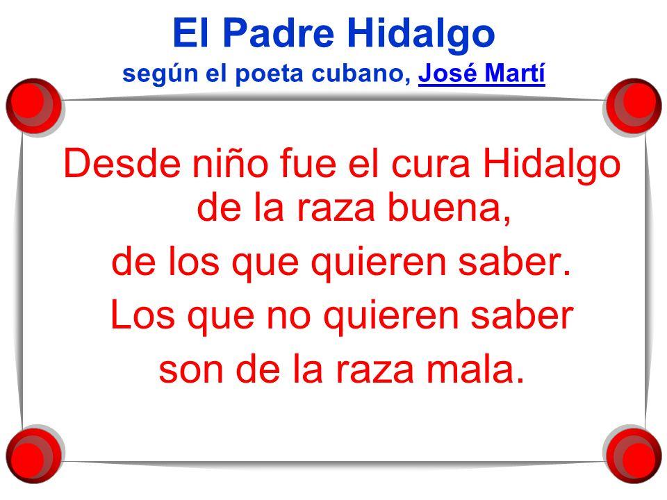 El Padre Hidalgo según el poeta cubano, José MartíJosé Martí Desde niño fue el cura Hidalgo de la raza buena, de los que quieren saber. Los que no qui