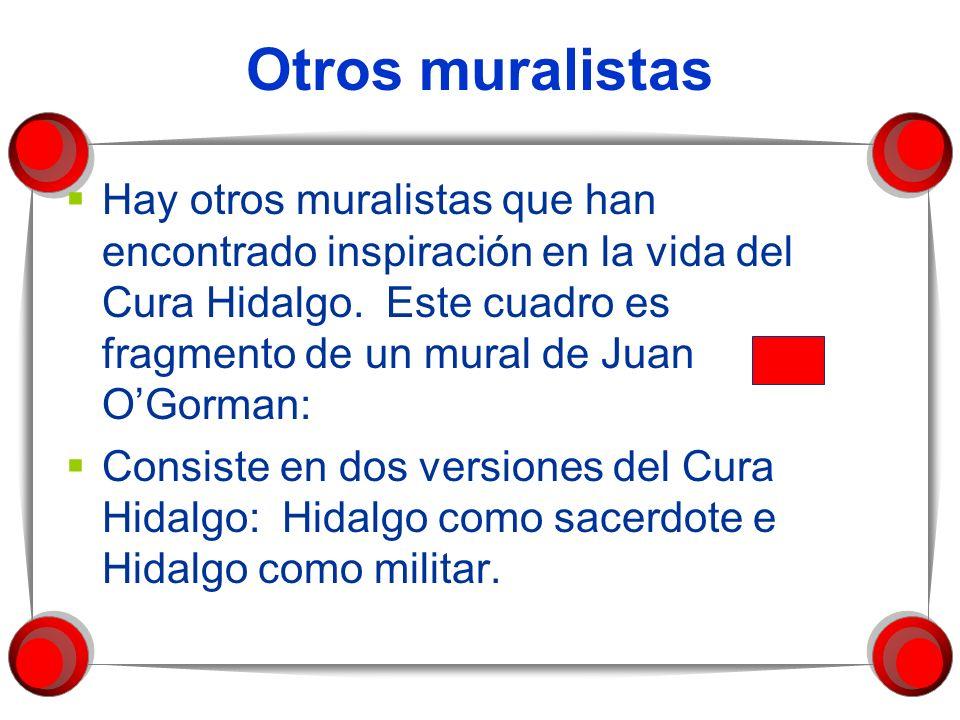 Otros muralistas Hay otros muralistas que han encontrado inspiración en la vida del Cura Hidalgo. Este cuadro es fragmento de un mural de Juan OGorman