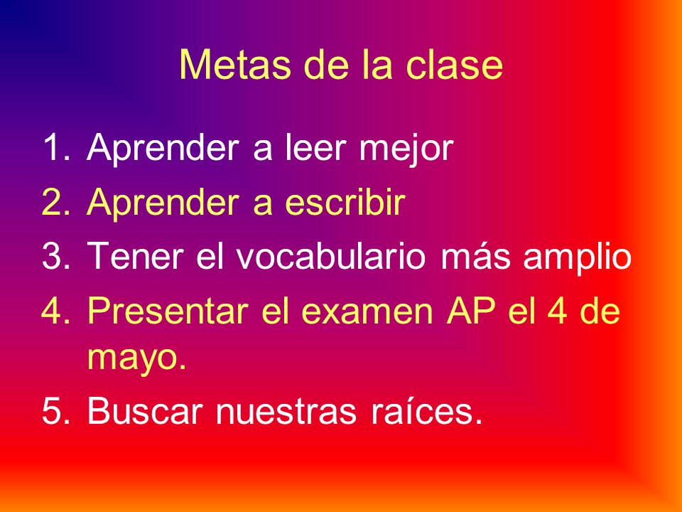 Metas de la clase 1.Aprender a leer mejor 2.Aprender a escribir 3.Tener el vocabulario más amplio 4.Presentar el examen AP el 4 de mayo.