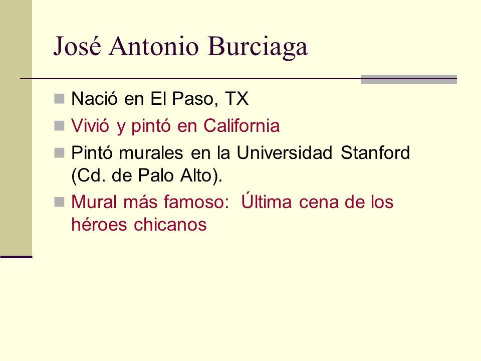 José Antonio Burciaga Nació en El Paso, TX Vivió y pintó en California Pintó murales en la Universidad Stanford (Cd. de Palo Alto). Mural más famoso: