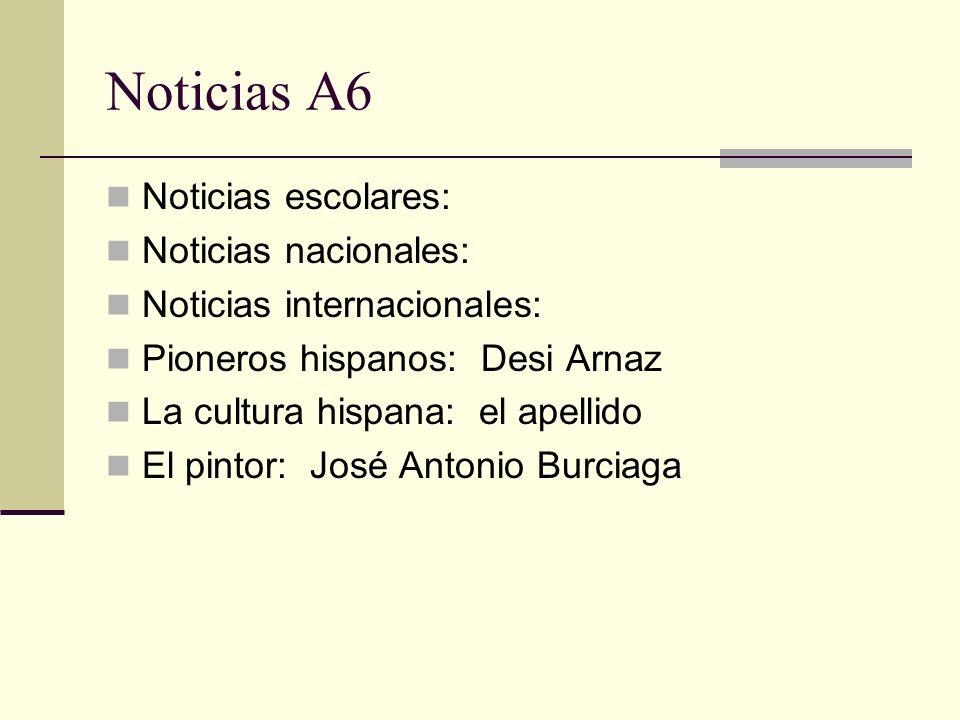 Noticias A6 Noticias escolares: Noticias nacionales: Noticias internacionales: Pioneros hispanos: Desi Arnaz La cultura hispana: el apellido El pintor