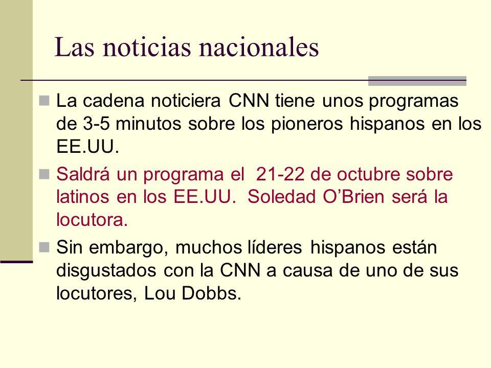 Las noticias nacionales La cadena noticiera CNN tiene unos programas de 3-5 minutos sobre los pioneros hispanos en los EE.UU. Saldrá un programa el 21
