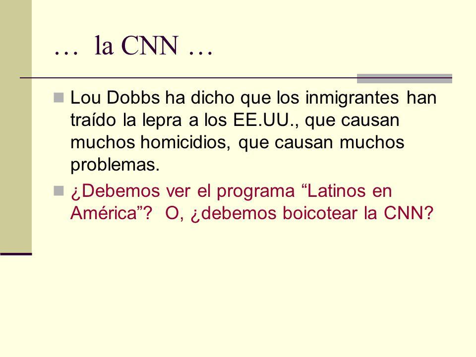… la CNN … Lou Dobbs ha dicho que los inmigrantes han traído la lepra a los EE.UU., que causan muchos homicidios, que causan muchos problemas. ¿Debemo