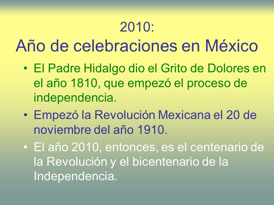 2010: Año de celebraciones en México El Padre Hidalgo dio el Grito de Dolores en el año 1810, que empezó el proceso de independencia. Empezó la Revolu