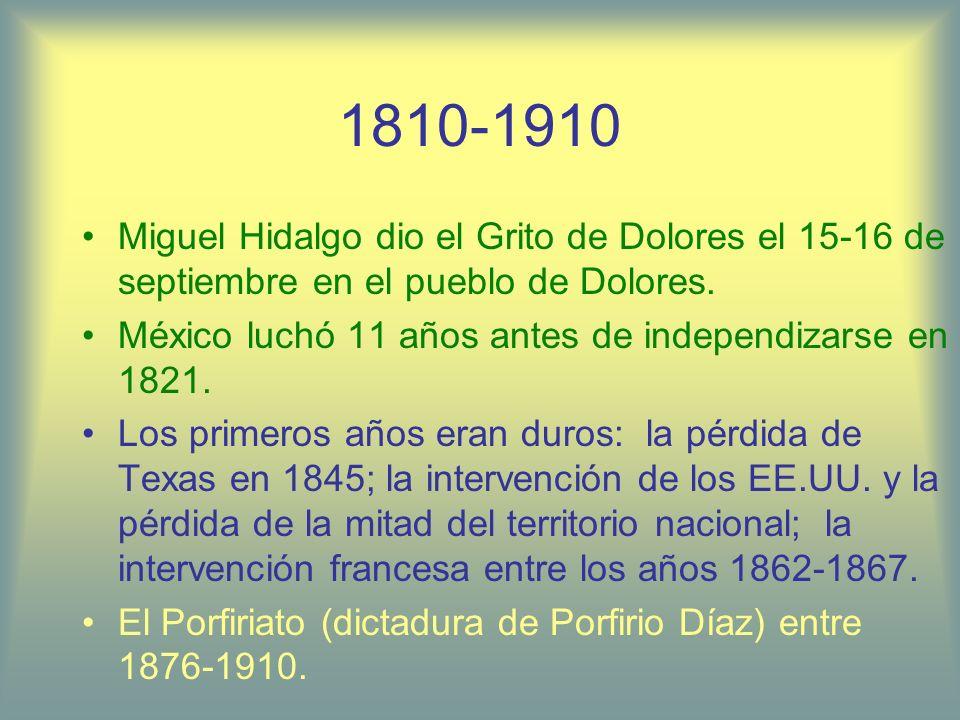 1810-1910 Miguel Hidalgo dio el Grito de Dolores el 15-16 de septiembre en el pueblo de Dolores. México luchó 11 años antes de independizarse en 1821.