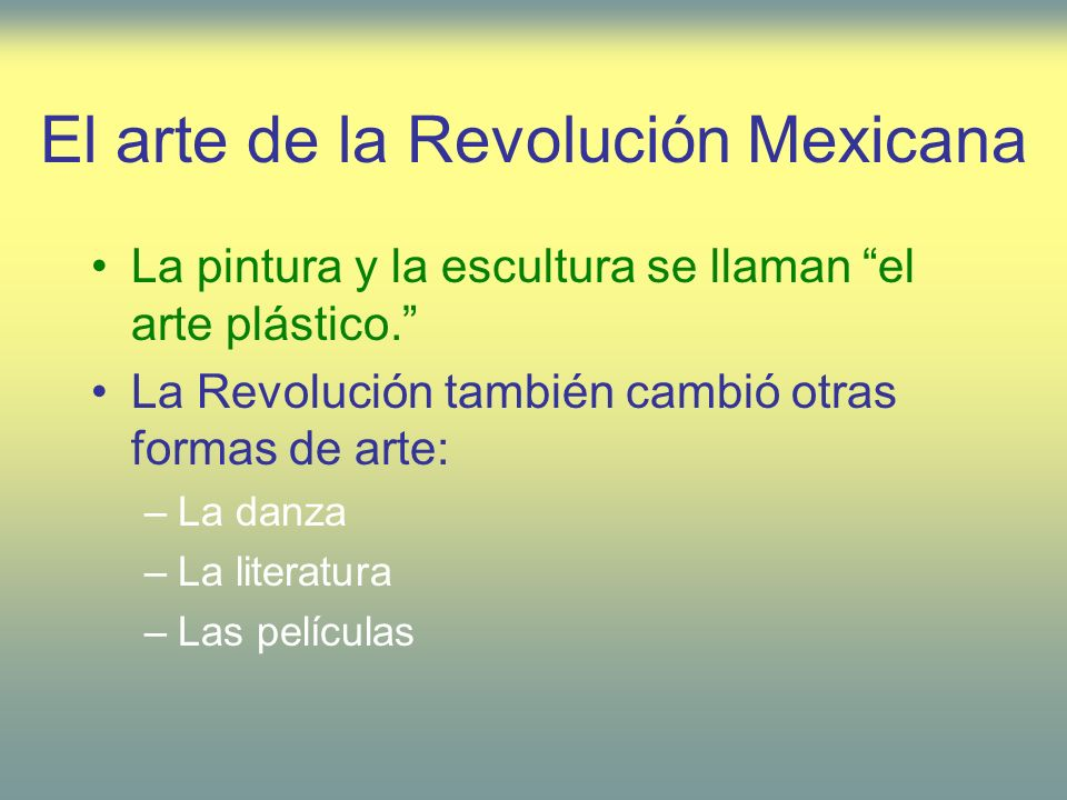 El arte de la Revolución Mexicana La pintura y la escultura se llaman el arte plástico. La Revolución también cambió otras formas de arte: –La danza –