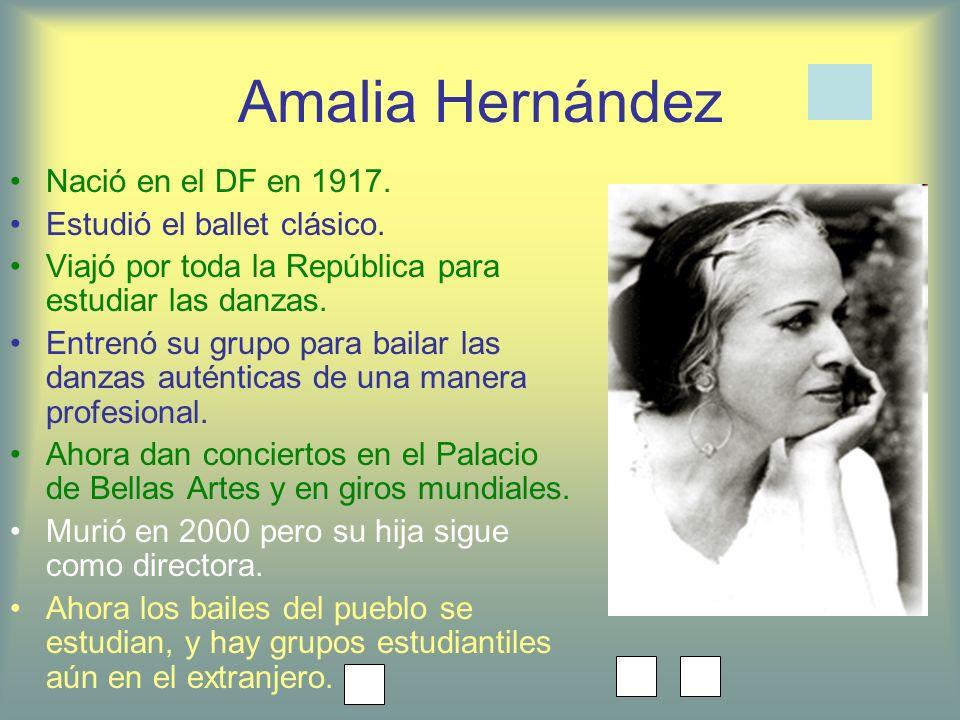 Amalia Hernández Nació en el DF en 1917. Estudió el ballet clásico. Viajó por toda la República para estudiar las danzas. Entrenó su grupo para bailar