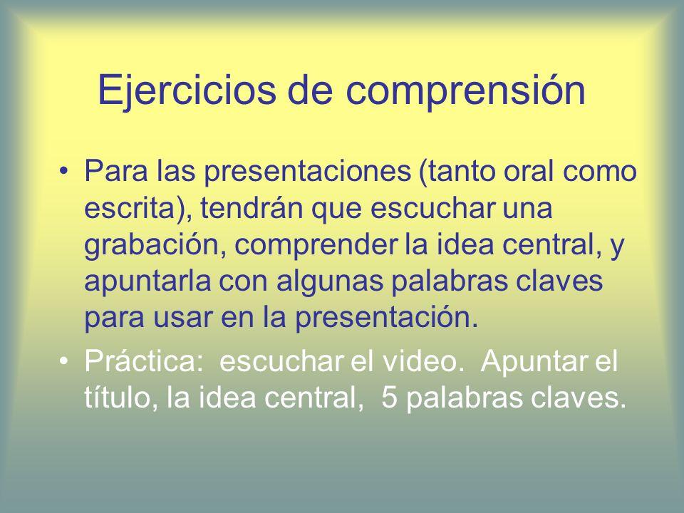 Ejercicios de comprensión Para las presentaciones (tanto oral como escrita), tendrán que escuchar una grabación, comprender la idea central, y apuntar