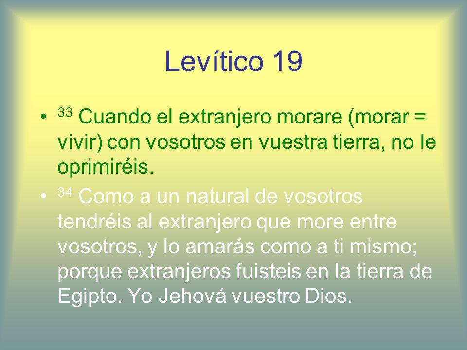 Levítico 19 33 Cuando el extranjero morare (morar = vivir) con vosotros en vuestra tierra, no le oprimiréis. 34 Como a un natural de vosotros tendréis
